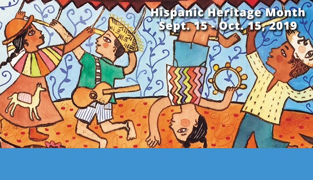 Hispanic Heritage Month | Sept 15 – Oct 15, 2019